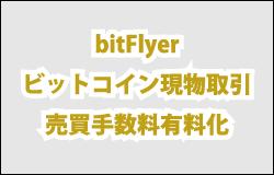 bitFlyerビットコイン現物取引売買手数料有料化
