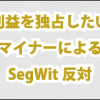 SegWit反対の理由は、利益を独占したいマイナーのASICBoostとの互換性