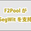 F2PoolがSegWitを支持でSegWit支持がUnlimitedを上回る
