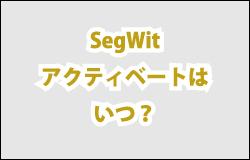 SegWitのアクティベートはいつ?