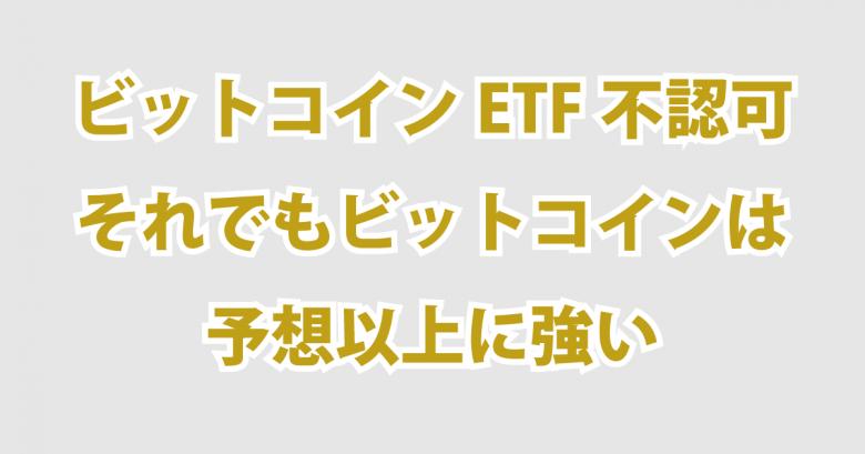 ビットコインETF不認可それでもビットコインは予想以上に強い